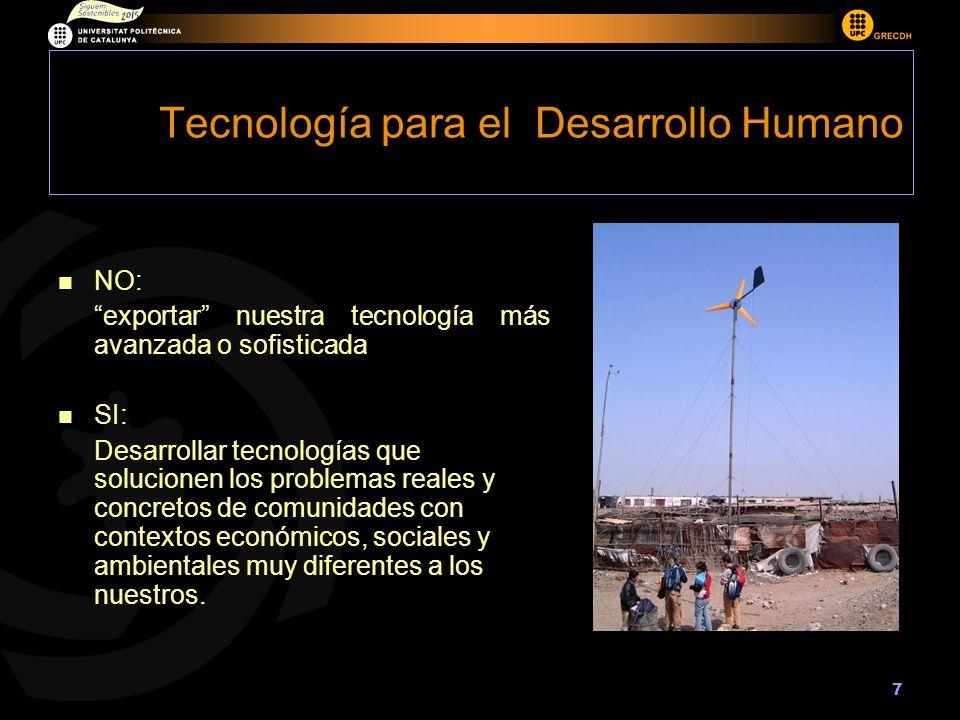 7 Tecnología para el Desarrollo Humano NO: exportar nuestra tecnología más avanzada o sofisticada SI: Desarrollar tecnologías que solucionen los problemas reales y concretos de comunidades con contextos económicos, sociales y ambientales muy diferentes a los nuestros.