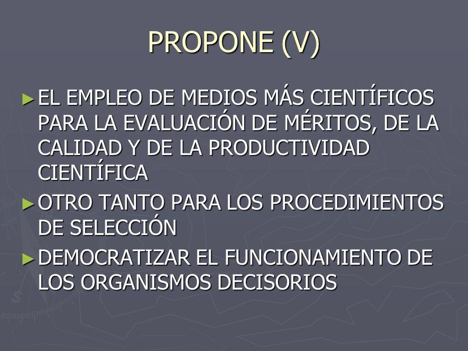 PROPONE (V) EL EMPLEO DE MEDIOS MÁS CIENTÍFICOS PARA LA EVALUACIÓN DE MÉRITOS, DE LA CALIDAD Y DE LA PRODUCTIVIDAD CIENTÍFICA EL EMPLEO DE MEDIOS MÁS CIENTÍFICOS PARA LA EVALUACIÓN DE MÉRITOS, DE LA CALIDAD Y DE LA PRODUCTIVIDAD CIENTÍFICA OTRO TANTO PARA LOS PROCEDIMIENTOS DE SELECCIÓN OTRO TANTO PARA LOS PROCEDIMIENTOS DE SELECCIÓN DEMOCRATIZAR EL FUNCIONAMIENTO DE LOS ORGANISMOS DECISORIOS DEMOCRATIZAR EL FUNCIONAMIENTO DE LOS ORGANISMOS DECISORIOS