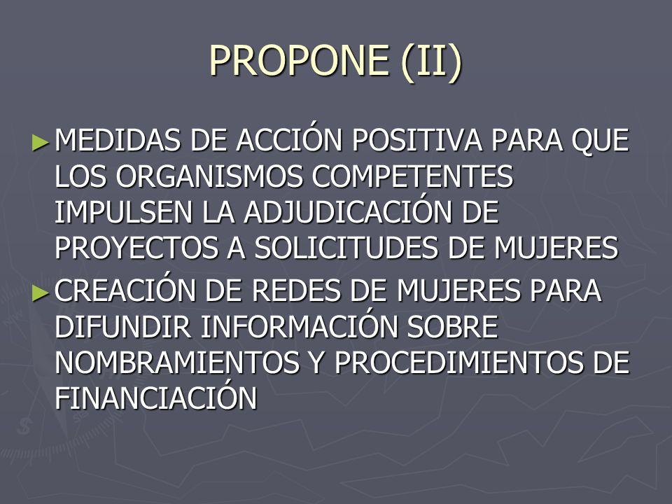 PROPONE (II) MEDIDAS DE ACCIÓN POSITIVA PARA QUE LOS ORGANISMOS COMPETENTES IMPULSEN LA ADJUDICACIÓN DE PROYECTOS A SOLICITUDES DE MUJERES MEDIDAS DE ACCIÓN POSITIVA PARA QUE LOS ORGANISMOS COMPETENTES IMPULSEN LA ADJUDICACIÓN DE PROYECTOS A SOLICITUDES DE MUJERES CREACIÓN DE REDES DE MUJERES PARA DIFUNDIR INFORMACIÓN SOBRE NOMBRAMIENTOS Y PROCEDIMIENTOS DE FINANCIACIÓN CREACIÓN DE REDES DE MUJERES PARA DIFUNDIR INFORMACIÓN SOBRE NOMBRAMIENTOS Y PROCEDIMIENTOS DE FINANCIACIÓN