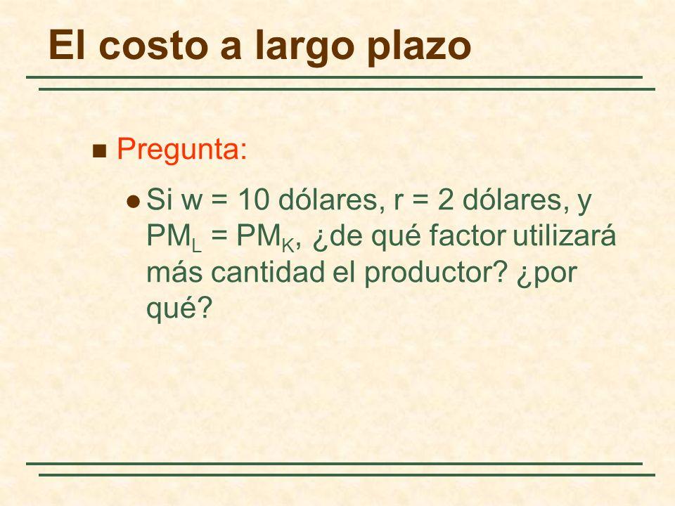 El costo a largo plazo Pregunta: Si w = 10 dólares, r = 2 dólares, y PM L = PM K, ¿de qué factor utilizará más cantidad el productor? ¿por qué?