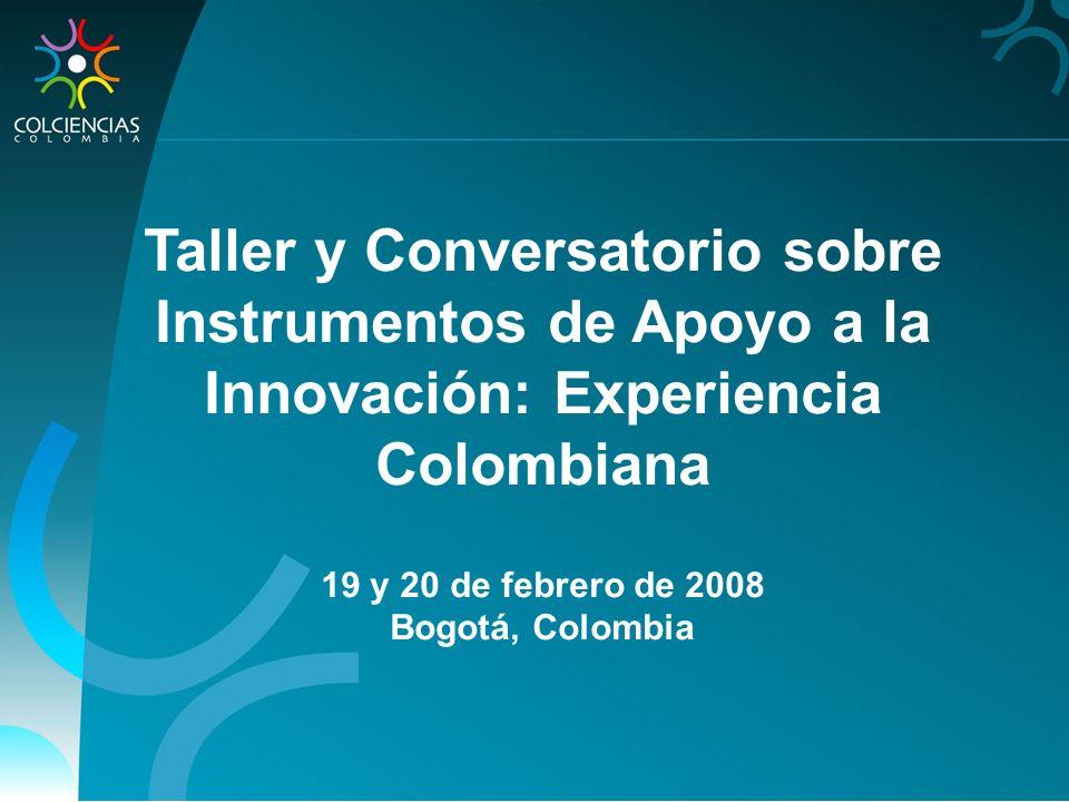 Taller y Conversatorio sobre Instrumentos de Apoyo a la Innovación: Experiencia Colombiana 19 y 20 de febrero de 2008 Bogotá, Colombia