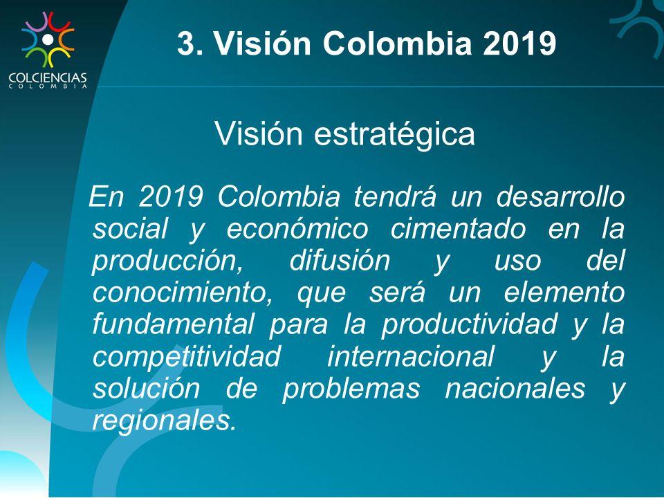 3. Visión Colombia 2019 Visión estratégica En 2019 Colombia tendrá un desarrollo social y económico cimentado en la producción, difusión y uso del con