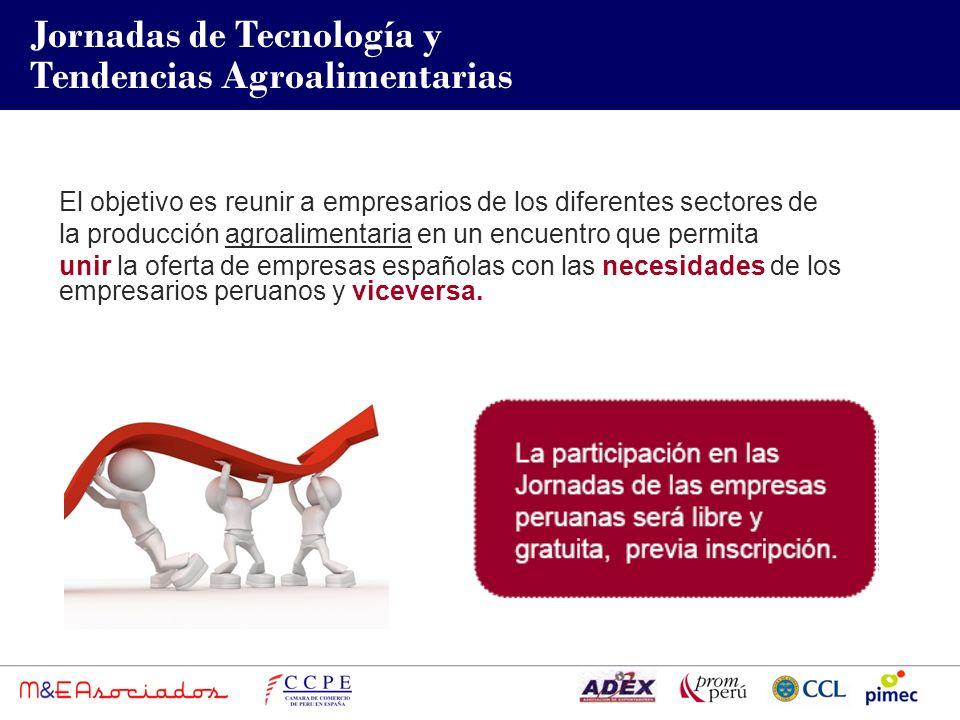 Jornadas de Tecnología y Tendencias Agroalimentarias El objetivo es reunir a empresarios de los diferentes sectores de la producción agroalimentaria en un encuentro que permita unir la oferta de empresas españolas con las necesidades de los empresarios peruanos y viceversa.