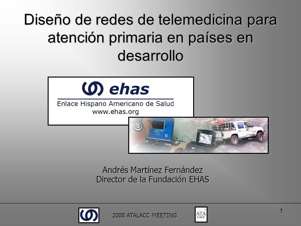 2008 ATALACC MEETING 1 Diseño de redes de telemedicina para atención primaria en países en desarrollo Andrés Martínez Fernández Director de la Fundaci