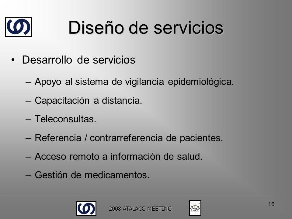 2008 ATALACC MEETING 16 Diseño de servicios Desarrollo de servicios –Apoyo al sistema de vigilancia epidemiológica. –Capacitación a distancia. –Teleco