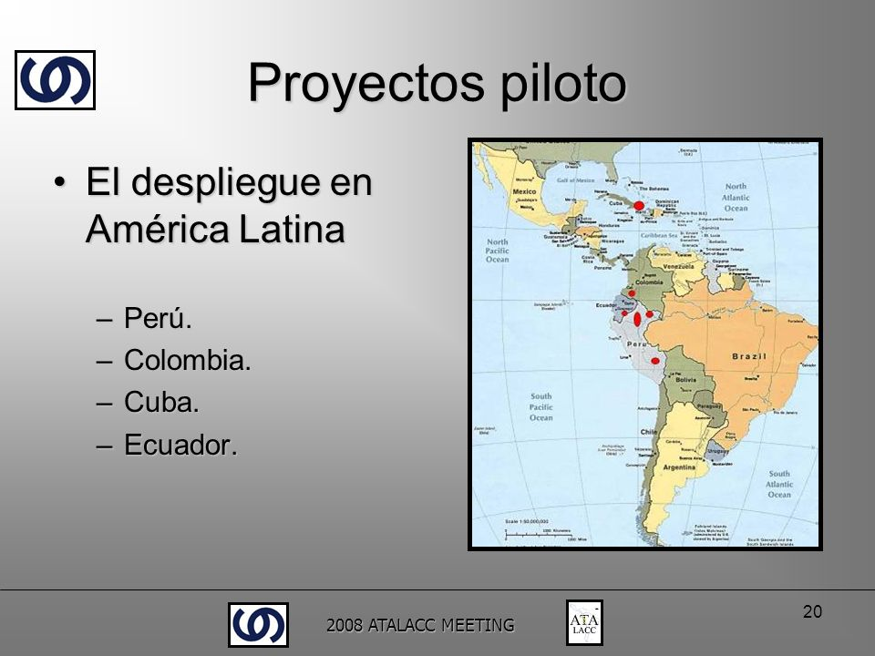 2008 ATALACC MEETING 20 Proyectos piloto El despliegue en América LatinaEl despliegue en América Latina –Perú. –Colombia. –Cuba. –Ecuador.