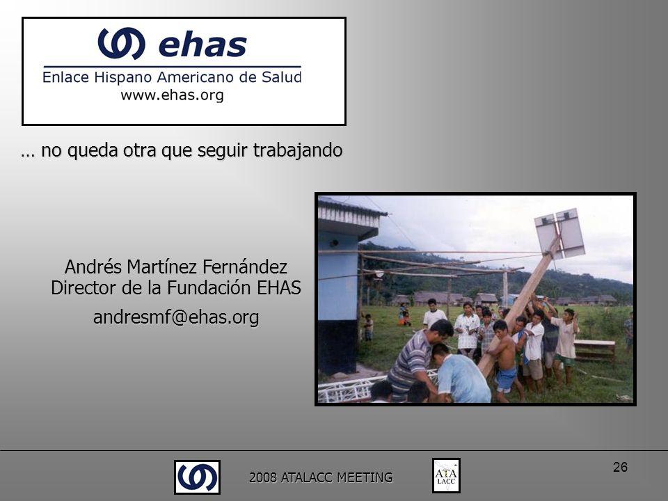 2008 ATALACC MEETING 26 Andrés Martínez Fernández Director de la Fundación EHAS andresmf@ehas.org … no queda otra que seguir trabajando