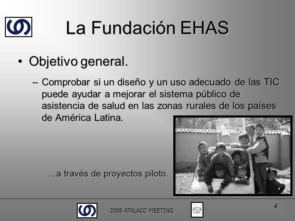 2008 ATALACC MEETING 4 La Fundación EHAS Objetivo general.Objetivo general. –Comprobar si un diseño y un uso adecuado de las TIC puede ayudar a mejora