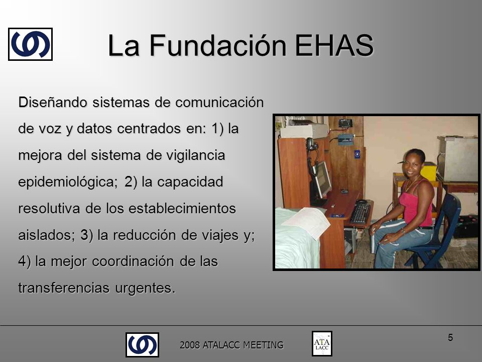2008 ATALACC MEETING 5 La Fundación EHAS Diseñando sistemas de comunicación de voz y datos centrados en: 1) la mejora del sistema de vigilancia epidem
