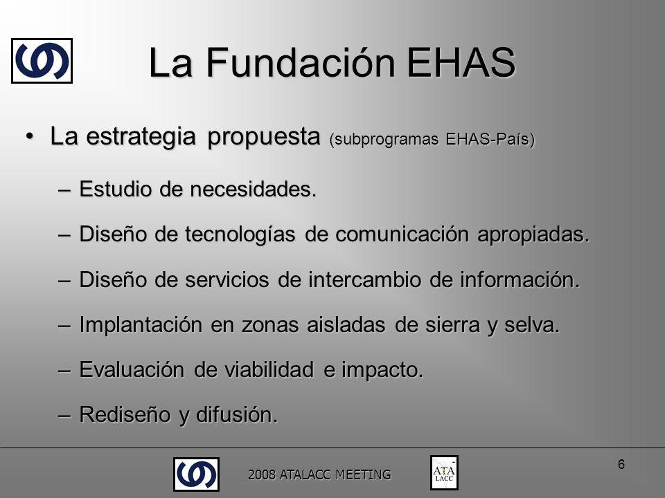 2008 ATALACC MEETING 6 La Fundación EHAS La estrategia propuesta (subprogramas EHAS-País)La estrategia propuesta (subprogramas EHAS-País) –Estudio de