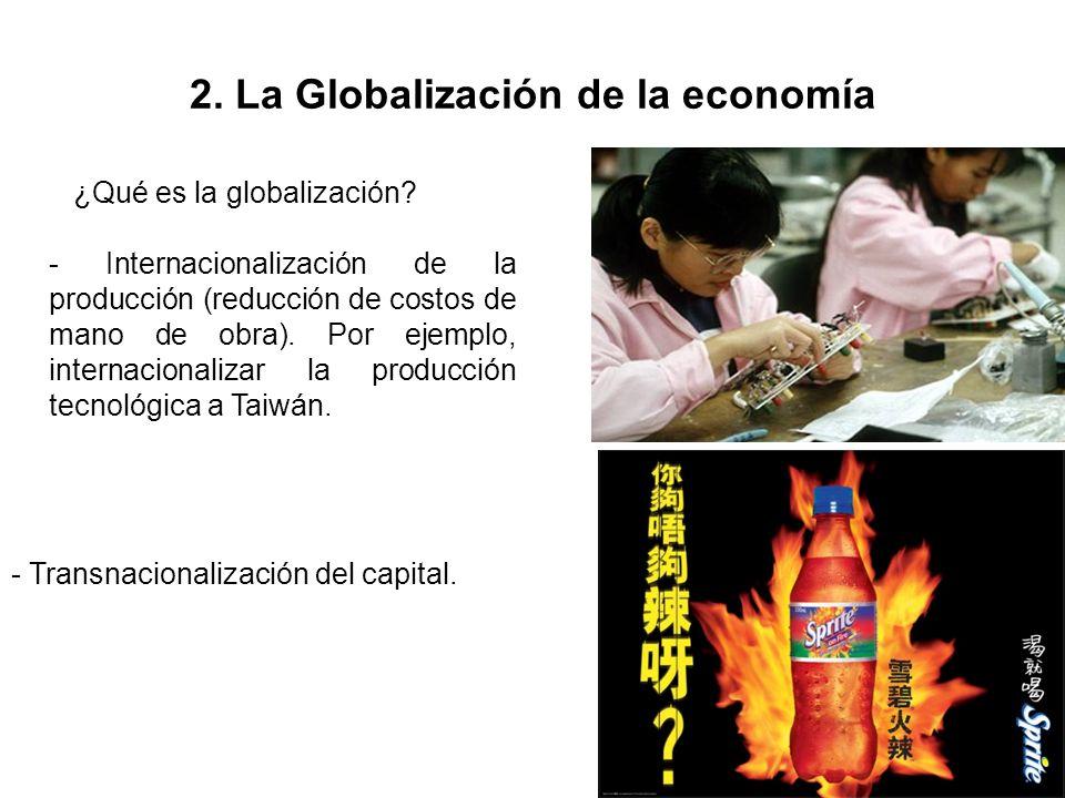 2. La Globalización de la economía ¿Qué es la globalización? - Internacionalización de la producción (reducción de costos de mano de obra). Por ejempl