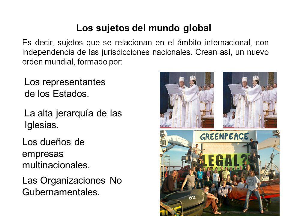 Los sujetos del mundo global Los representantes de los Estados. La alta jerarquía de las Iglesias. Los dueños de empresas multinacionales. Las Organiz