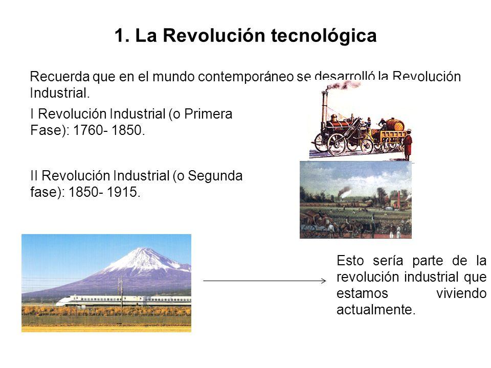1. La Revolución tecnológica Recuerda que en el mundo contemporáneo se desarrolló la Revolución Industrial. I Revolución Industrial (o Primera Fase):