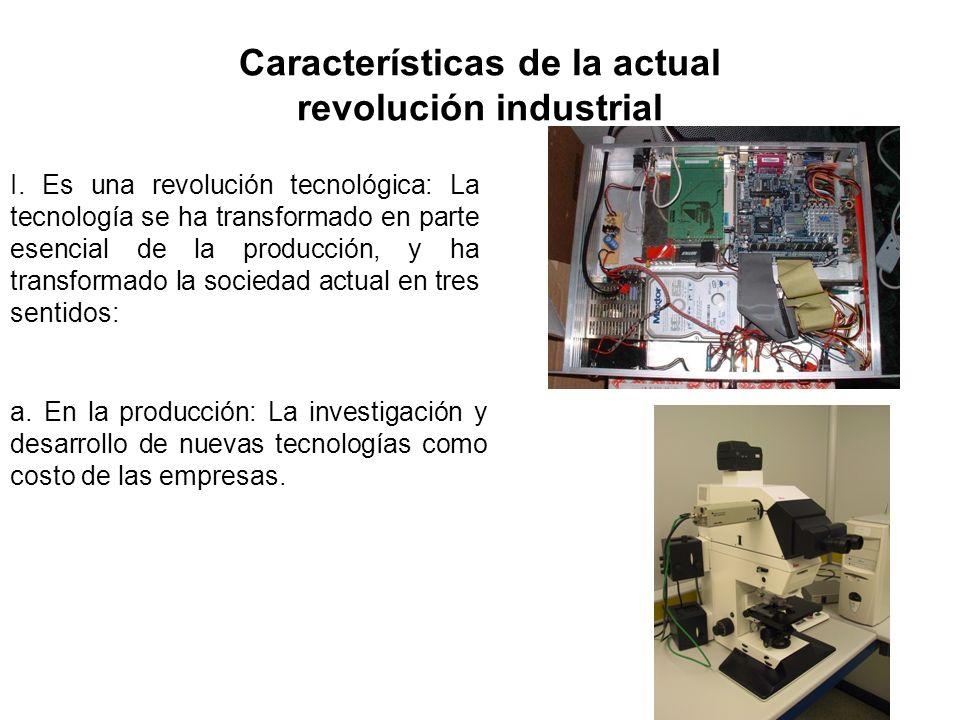 Características de la actual revolución industrial I. Es una revolución tecnológica: La tecnología se ha transformado en parte esencial de la producci