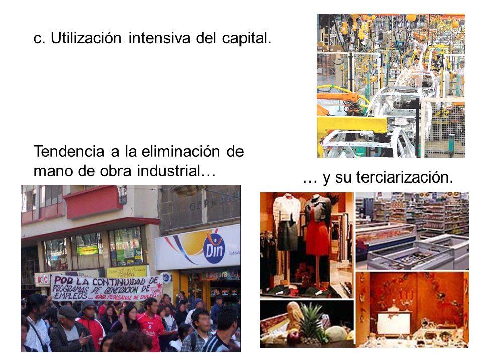 c. Utilización intensiva del capital. Tendencia a la eliminación de mano de obra industrial… … y su terciarización.