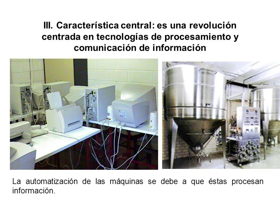 III. Característica central: es una revolución centrada en tecnologías de procesamiento y comunicación de información La automatización de las máquina