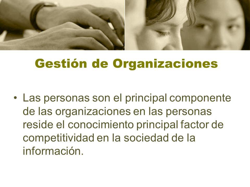 Gestión de Organizaciones Las personas son el principal componente de las organizaciones en las personas reside el conocimiento principal factor de competitividad en la sociedad de la información.