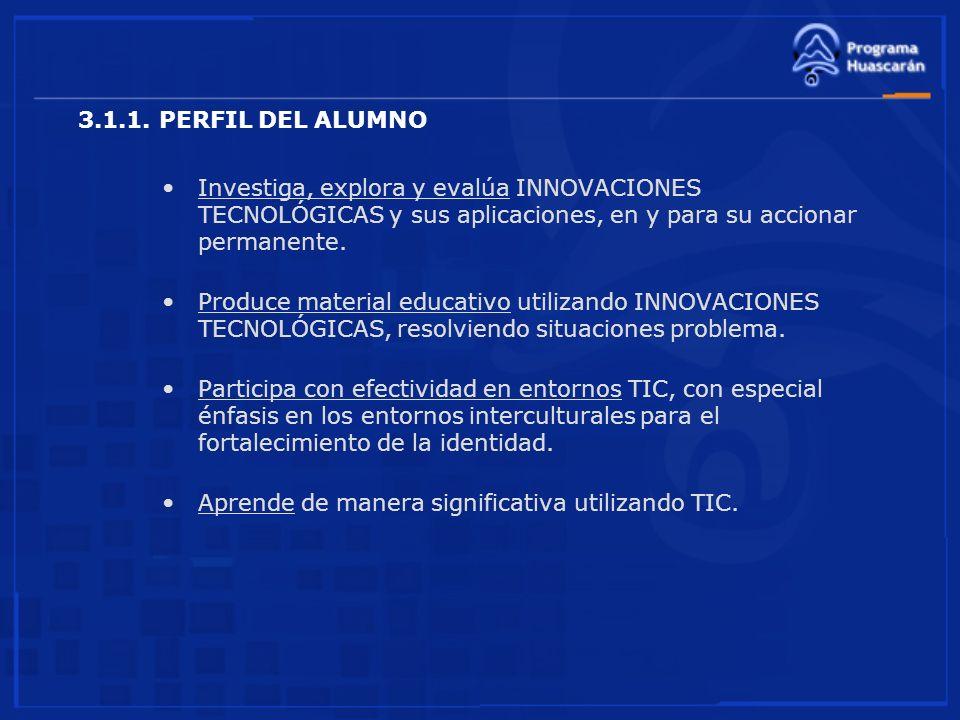 3.1.1. PERFIL DEL ALUMNO Investiga, explora y evalúa INNOVACIONES TECNOLÓGICAS y sus aplicaciones, en y para su accionar permanente. Produce material