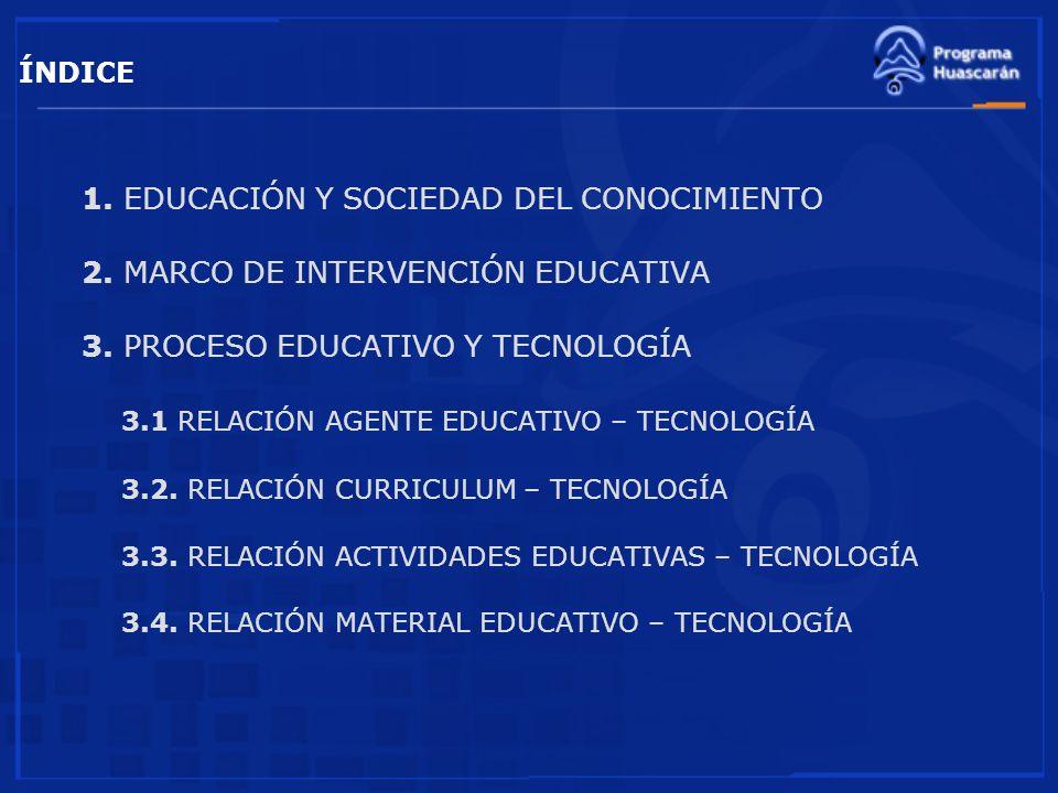 ÍNDICE 1. EDUCACIÓN Y SOCIEDAD DEL CONOCIMIENTO 2. MARCO DE INTERVENCIÓN EDUCATIVA 3. PROCESO EDUCATIVO Y TECNOLOGÍA 3.1 RELACIÓN AGENTE EDUCATIVO – T