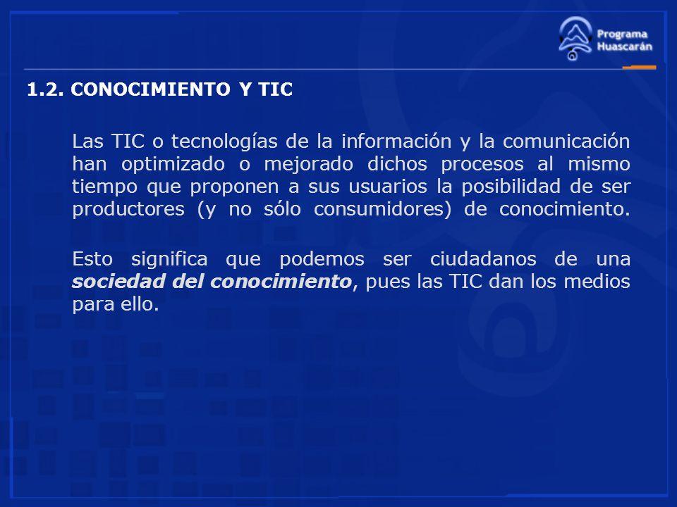1.2. CONOCIMIENTO Y TIC Las TIC o tecnologías de la información y la comunicación han optimizado o mejorado dichos procesos al mismo tiempo que propon
