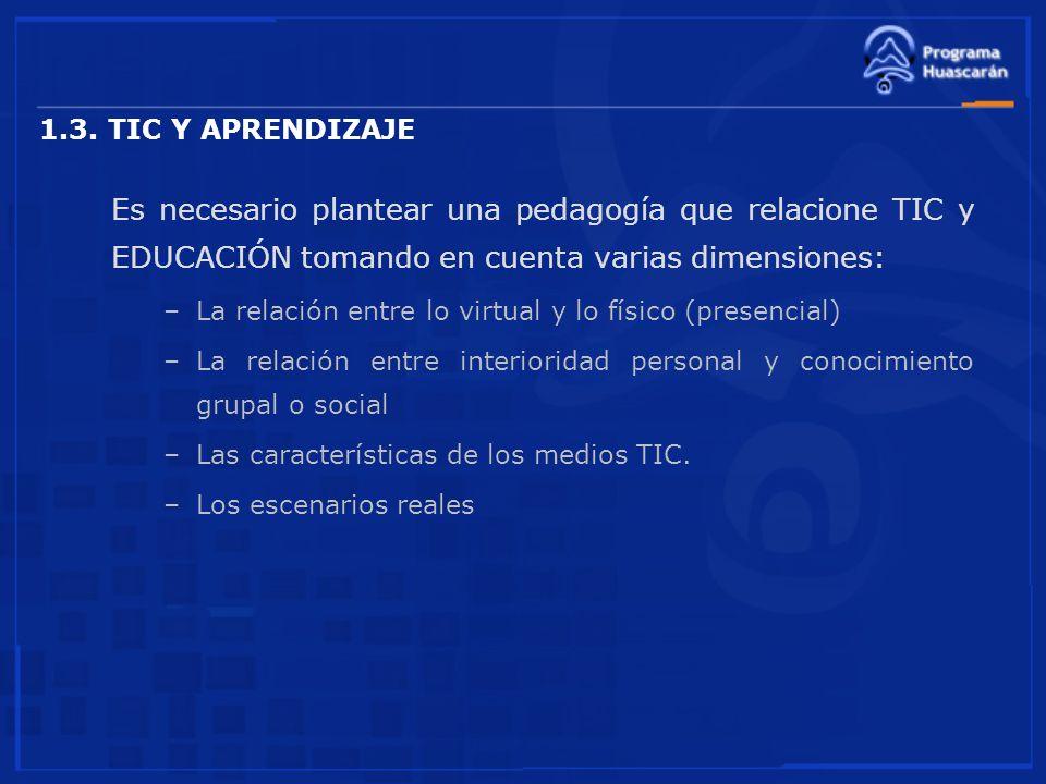1.3. TIC Y APRENDIZAJE Es necesario plantear una pedagogía que relacione TIC y EDUCACIÓN tomando en cuenta varias dimensiones: –La relación entre lo v