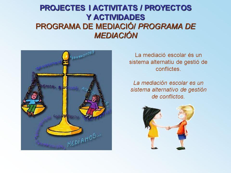 PROJECTES I ACTIVITATS / PROYECTOS Y ACTIVIDADES PROGRAMA DE MEDIACIÓ/ PROGRAMA DE MEDIACIÓN La mediació escolar és un sistema alternatiu de gestió de