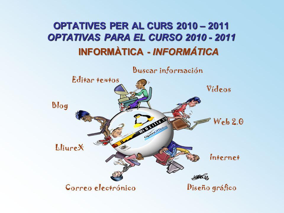 OPTATIVES PER AL CURS 2010 – 2011 OPTATIVAS PARA EL CURSO 2010 - 2011 INFORMÀTICA - INFORMÁTICA Internet Web 2.0 Blog Editar textos Correo electrónico