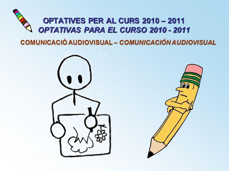 OPTATIVES PER AL CURS 2010 – 2011 OPTATIVAS PARA EL CURSO 2010 - 2011 COMUNICACIÓ AUDIOVISUAL – COMUNICACIÓN AUDIOVISUAL