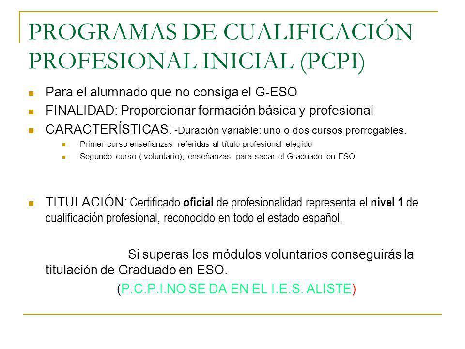 PROGRAMAS DE CUALIFICACIÓN PROFESIONAL INICIAL (PCPI) Para el alumnado que no consiga el G-ESO FINALIDAD: Proporcionar formación básica y profesional