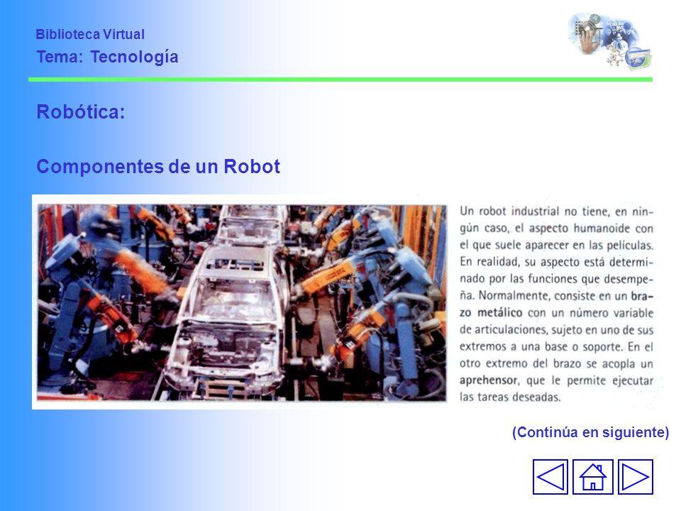 Robótica: Componentes de un Robot (Continúa en siguiente) Biblioteca Virtual Tema: Tecnología