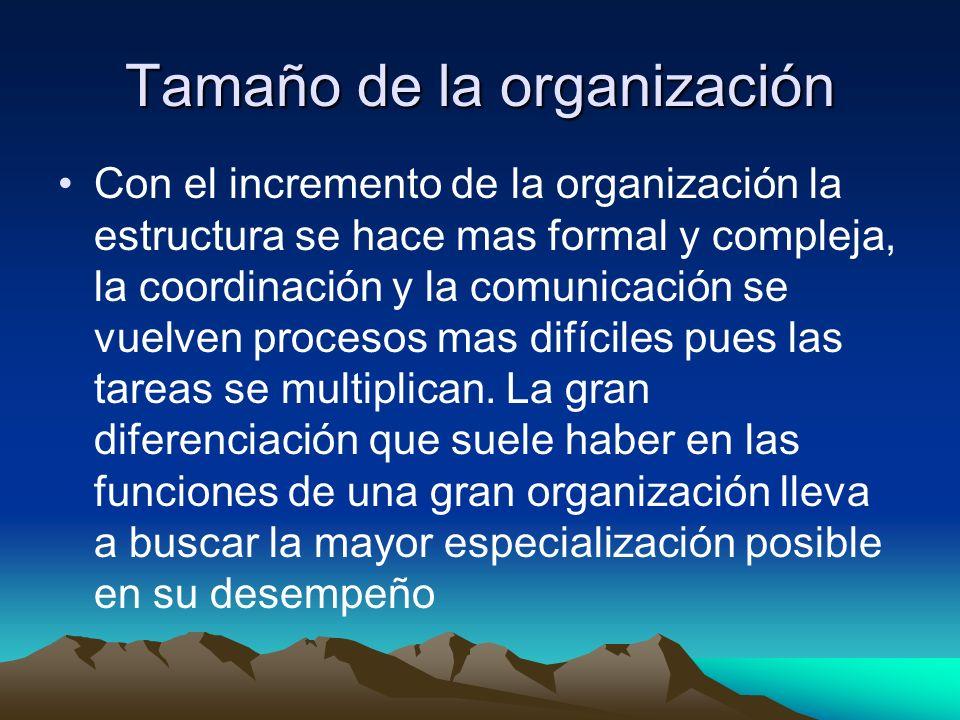 Tamaño de la organización Con el incremento de la organización la estructura se hace mas formal y compleja, la coordinación y la comunicación se vuelv