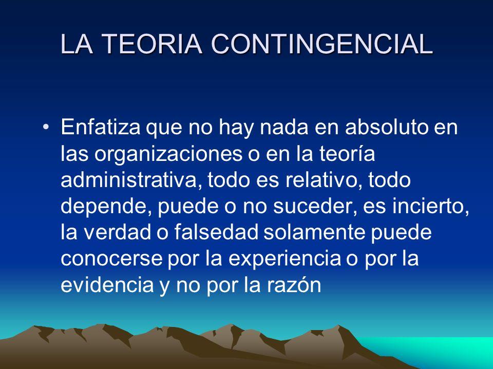 LA TEORIA CONTINGENCIAL Enfatiza que no hay nada en absoluto en las organizaciones o en la teoría administrativa, todo es relativo, todo depende, pued