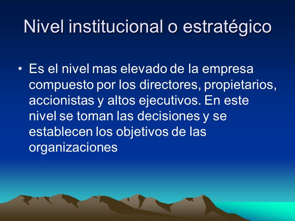Nivel institucional o estratégico Es el nivel mas elevado de la empresa compuesto por los directores, propietarios, accionistas y altos ejecutivos. En