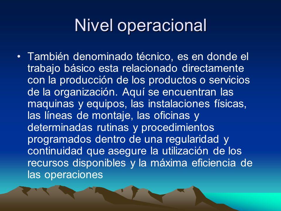Nivel operacional También denominado técnico, es en donde el trabajo básico esta relacionado directamente con la producción de los productos o servici