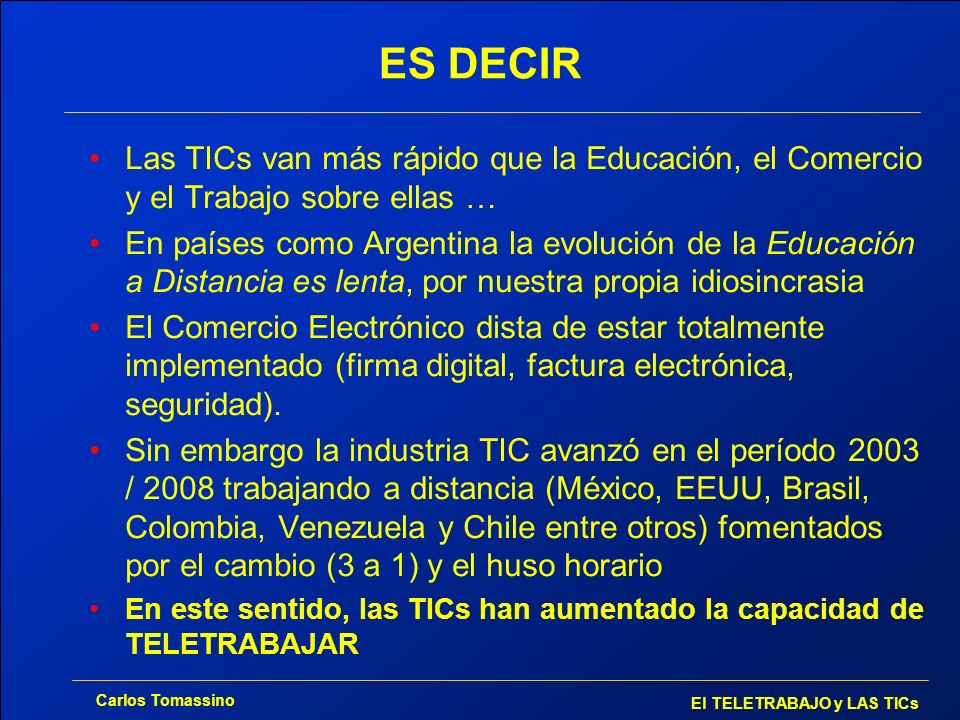 Carlos Tomassino El TELETRABAJO y LAS TICs ES DECIR Las TICs van más rápido que la Educación, el Comercio y el Trabajo sobre ellas … En países como Ar
