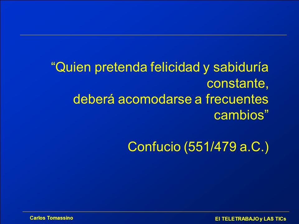 Carlos Tomassino El TELETRABAJO y LAS TICs Quien pretenda felicidad y sabiduría constante, deberá acomodarse a frecuentes cambios Confucio (551/479 a.