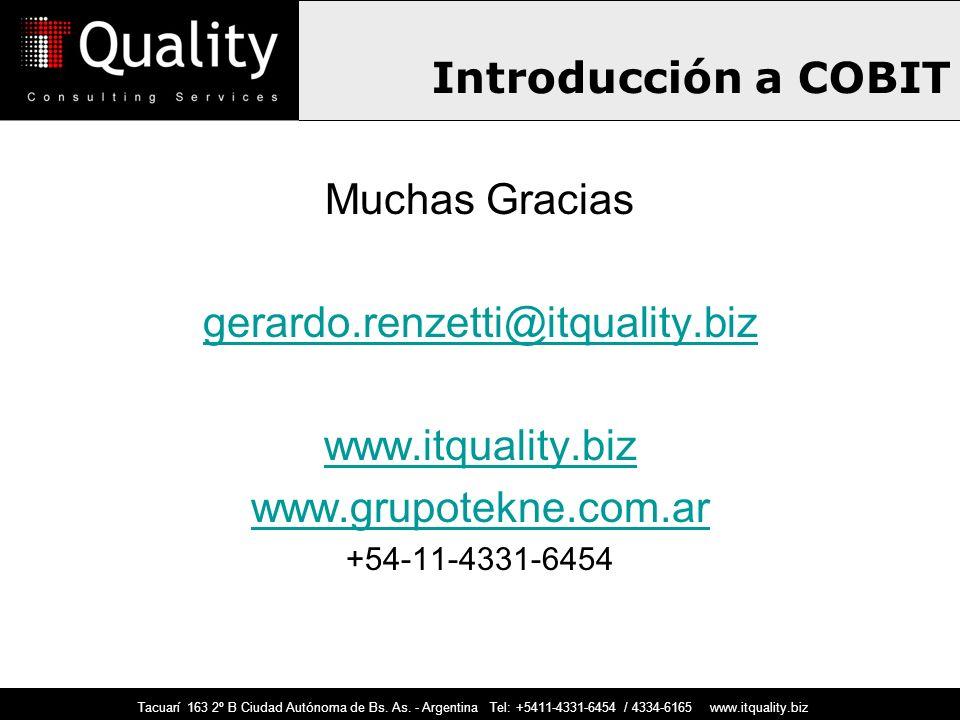 Introducción a COBIT Muchas Gracias gerardo.renzetti@itquality.biz www.itquality.biz www.grupotekne.com.ar +54-11-4331-6454 Tacuarí 163 2º B Ciudad Au