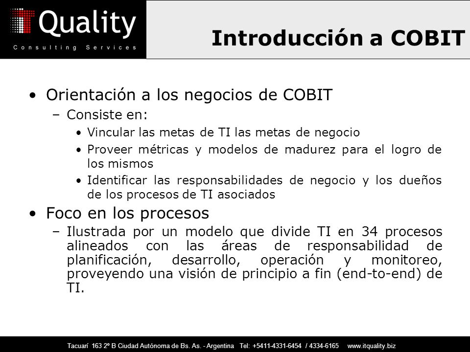Introducción a COBIT Orientación a los negocios de COBIT –Consiste en: Vincular las metas de TI las metas de negocio Proveer métricas y modelos de mad