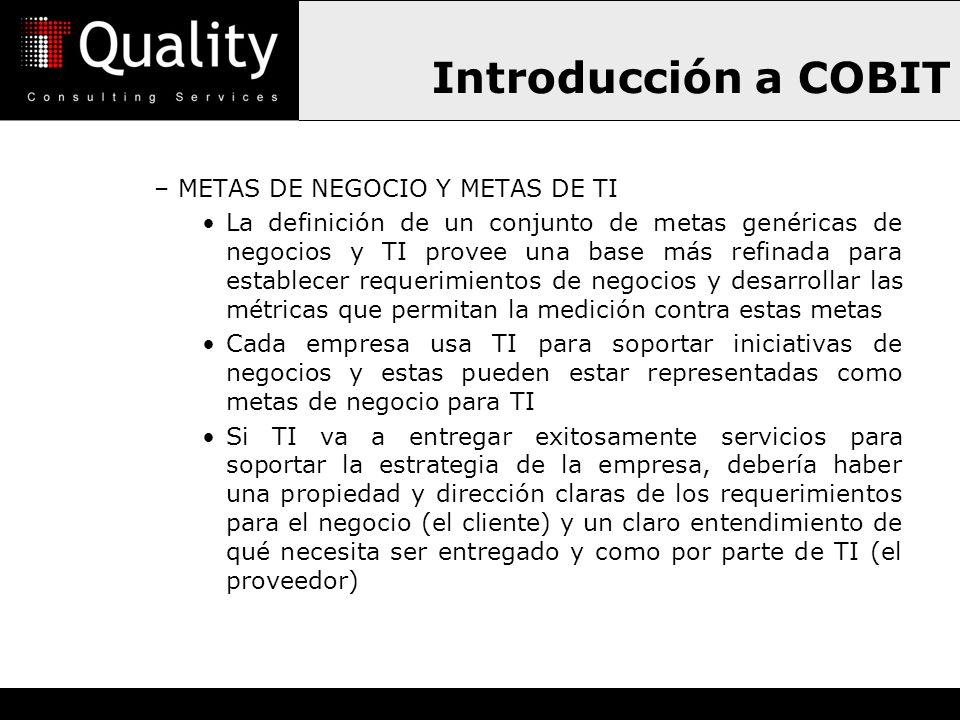 Introducción a COBIT –METAS DE NEGOCIO Y METAS DE TI La definición de un conjunto de metas genéricas de negocios y TI provee una base más refinada par