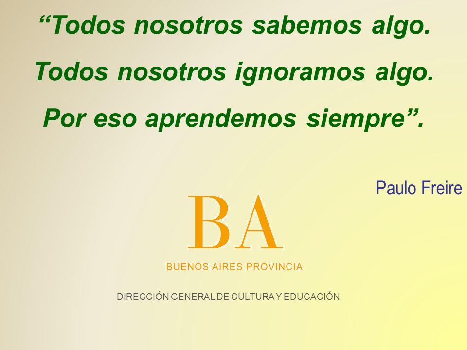 DIRECCIÓN GENERAL DE CULTURA Y EDUCACIÓN Todos nosotros sabemos algo. Todos nosotros ignoramos algo. Por eso aprendemos siempre. Paulo Freire