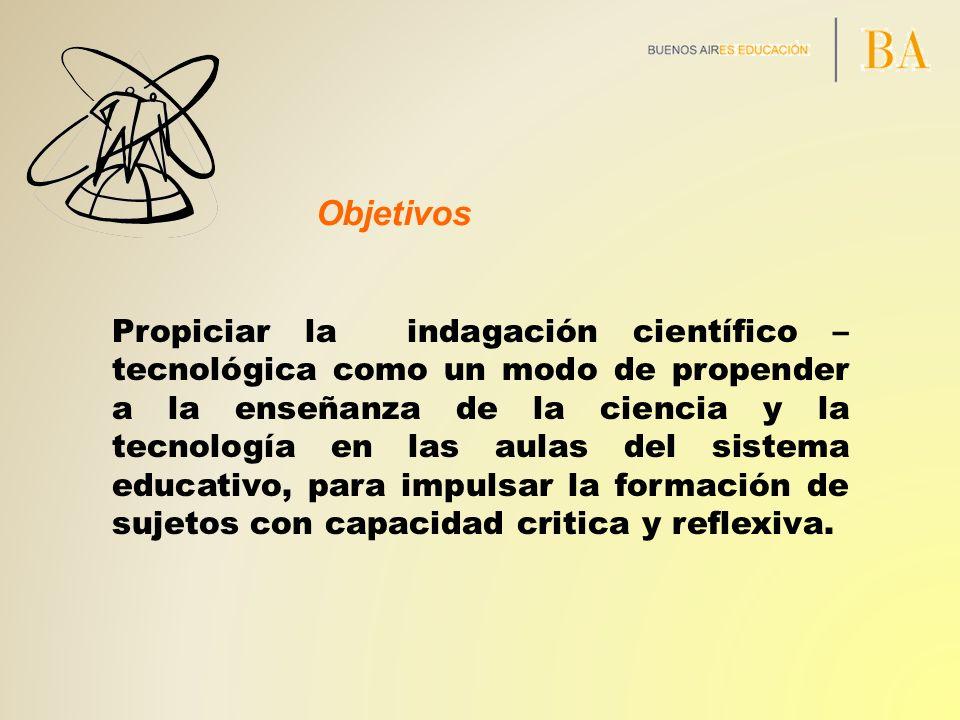Objetivos Propiciar la indagación científico – tecnológica como un modo de propender a la enseñanza de la ciencia y la tecnología en las aulas del sis