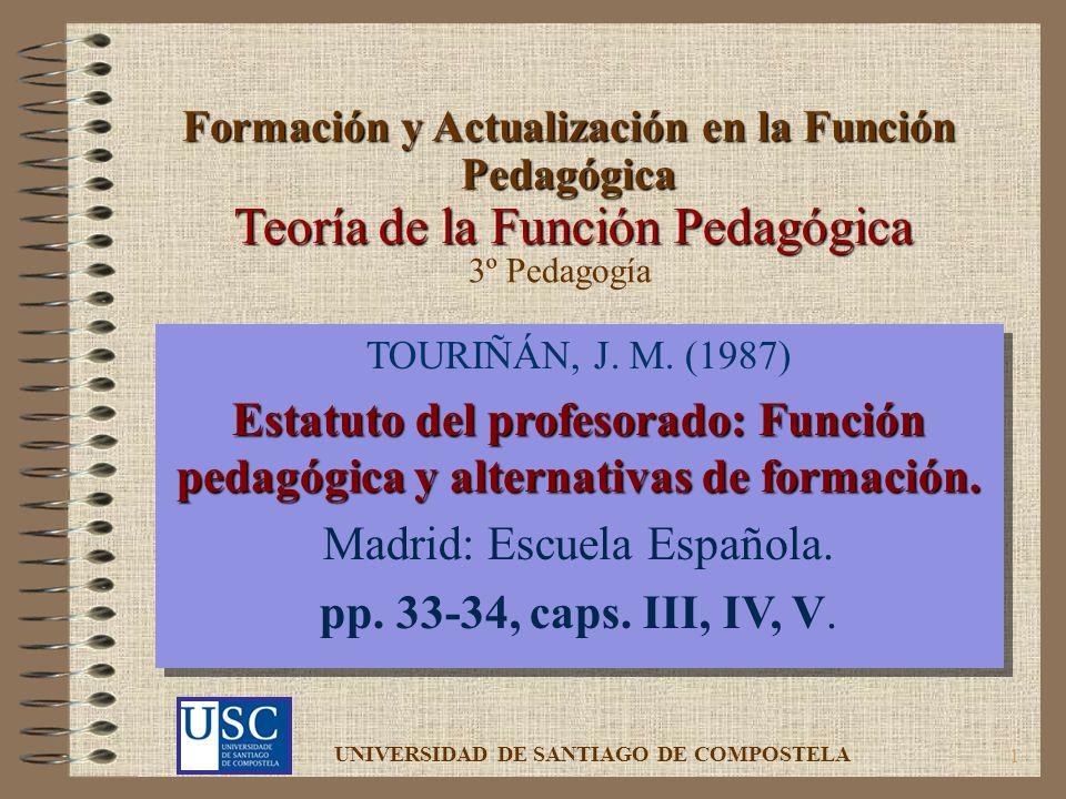 1 Teoría de la Función Pedagógica TOURIÑÁN, J. M. (1987) Estatuto del profesorado: Función pedagógica y alternativas de formación. Madrid: Escuela Esp