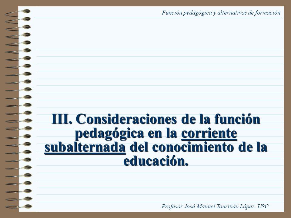 III. Consideraciones de la función pedagógica en la corriente subalternada del conocimiento de la educación. Función pedagógica y alternativas de form