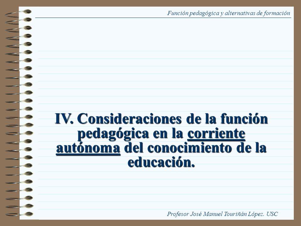 IV. Consideraciones de la función pedagógica en la corriente autónoma del conocimiento de la educación. Función pedagógica y alternativas de formación