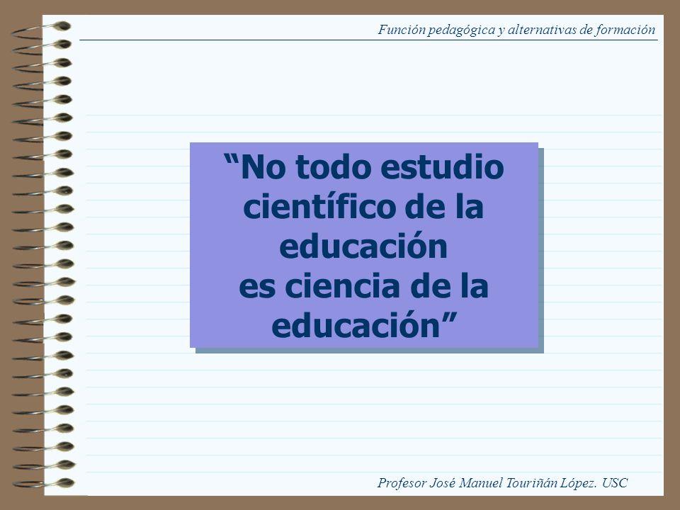 Función pedagógica y alternativas de formación No todo estudio científico de la educación es ciencia de la educación No todo estudio científico de la