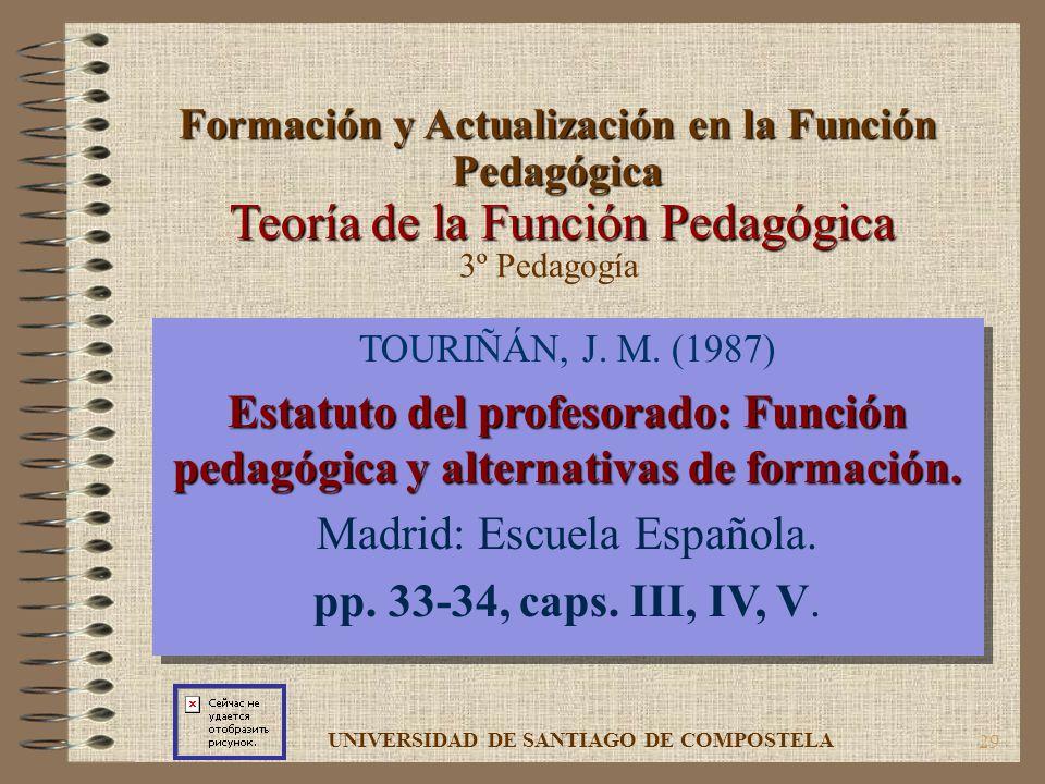 29 Teoría de la Función Pedagógica TOURIÑÁN, J. M. (1987) Estatuto del profesorado: Función pedagógica y alternativas de formación. Madrid: Escuela Es