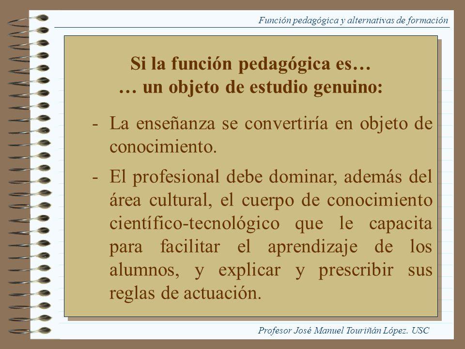 Función pedagógica y alternativas de formación Si la función pedagógica es… … un objeto de estudio genuino: -La enseñanza se convertiría en objeto de