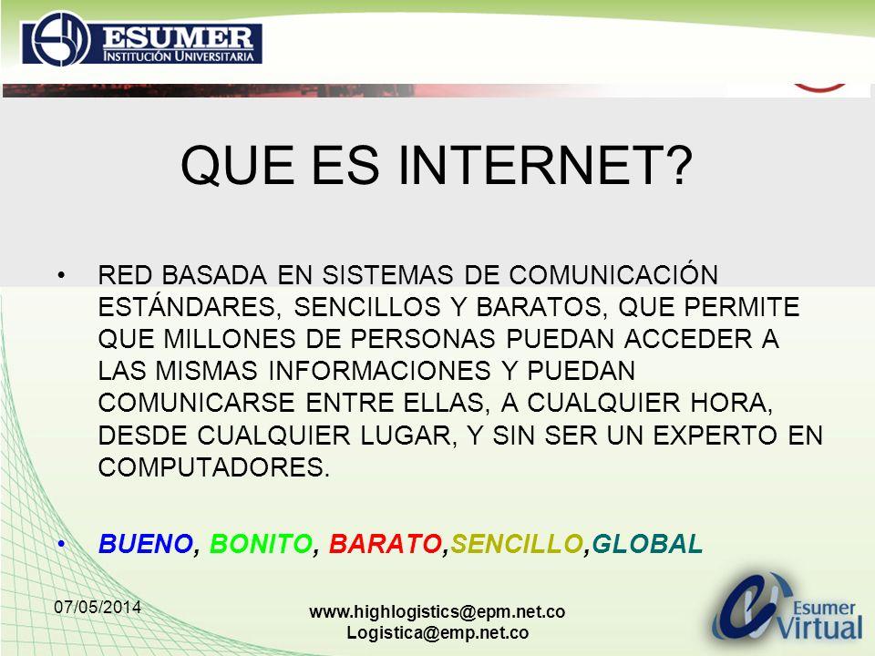 07/05/2014 www.highlogistics@epm.net.co Logistica@emp.net.co QUE ES INTERNET? RED BASADA EN SISTEMAS DE COMUNICACIÓN ESTÁNDARES, SENCILLOS Y BARATOS,
