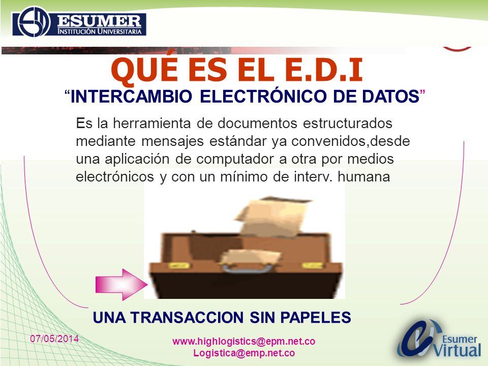 07/05/2014 www.highlogistics@epm.net.co Logistica@emp.net.co QUÉ ES EL E.D.I Es la herramienta de documentos estructurados mediante mensajes estándar