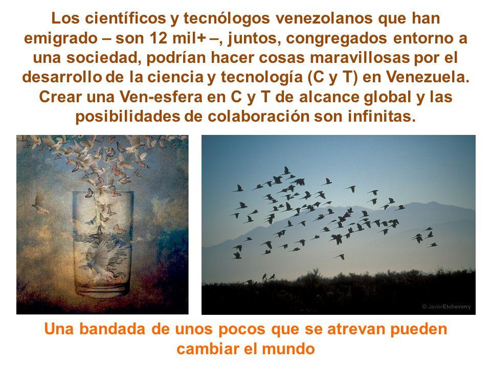 Los científicos y tecnólogos venezolanos que han emigrado – son 12 mil+ –, juntos, congregados entorno a una sociedad, podrían hacer cosas maravillosas por el desarrollo de la ciencia y tecnología (C y T) en Venezuela.